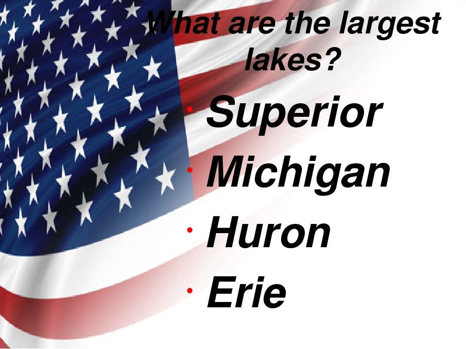 What are the largest lakes? Superior Michigan Huron Erie