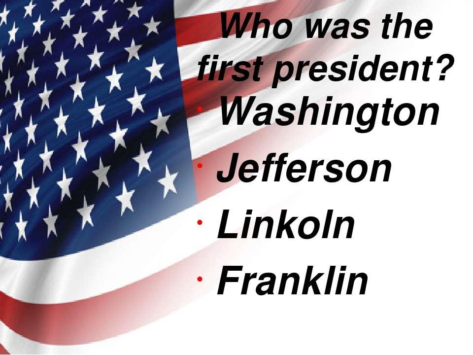 Who was the first president? Washington Jefferson Linkoln Franklin