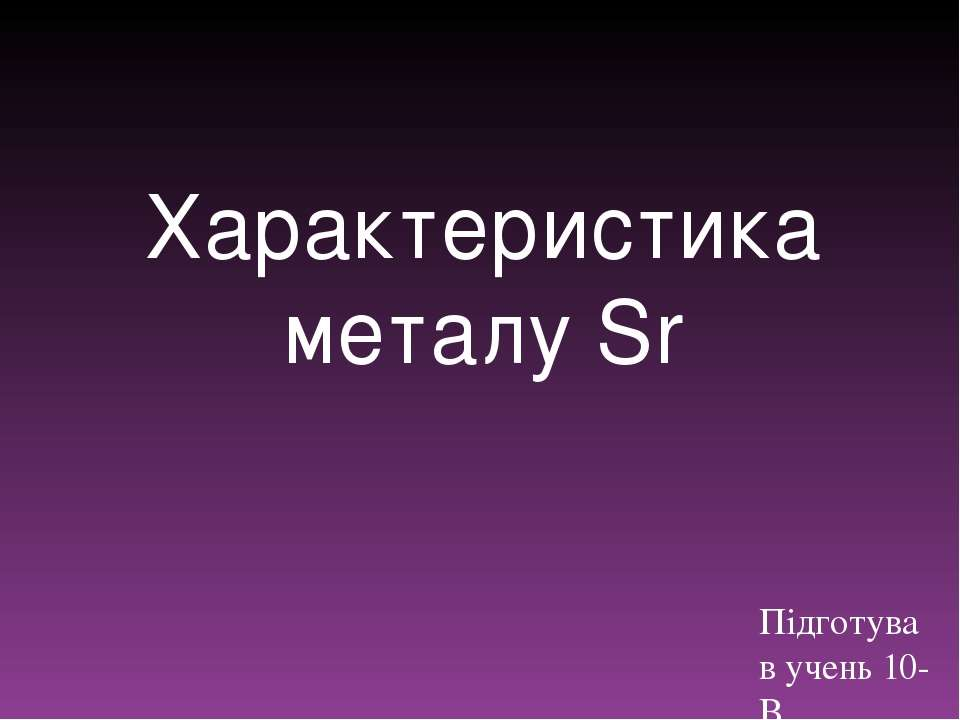 Характеристика металуSr Підготував учень 10-В Лопухович Олександр