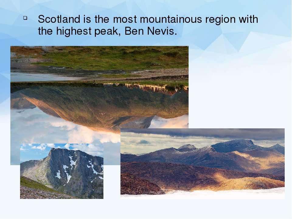 Scotland is the most mountainous region with the highest peak, Ben Nevis.