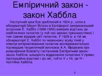 Емпіричний закон - закон Хаббла Наступний крок був зроблений в 1924 р., коли ...