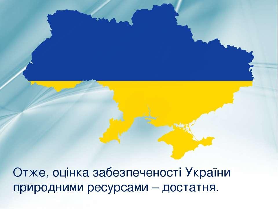 Отже, оцінка забезпеченості України природними ресурсами – достатня.