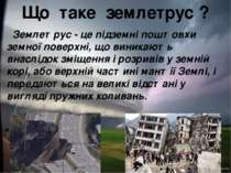 Що таке землетрус ? Землетрус - це підземні поштовхи земної поверхні, що вини...