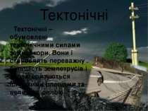 Тектонічні Тектонічні – обумовлені тектонічними силами земної кори. Вони і ст...