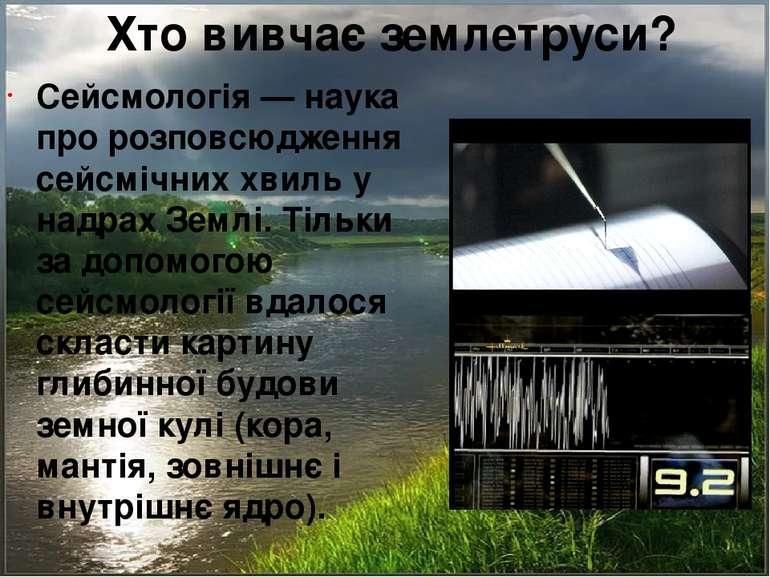 Хто вивчає землетруси? Сейсмологія — наука про розповсюдження сейсмічних хвил...