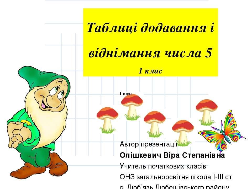 Таблиці додавання і віднімання числа 5 1 клас Автор презентації Олішкевич Вір...