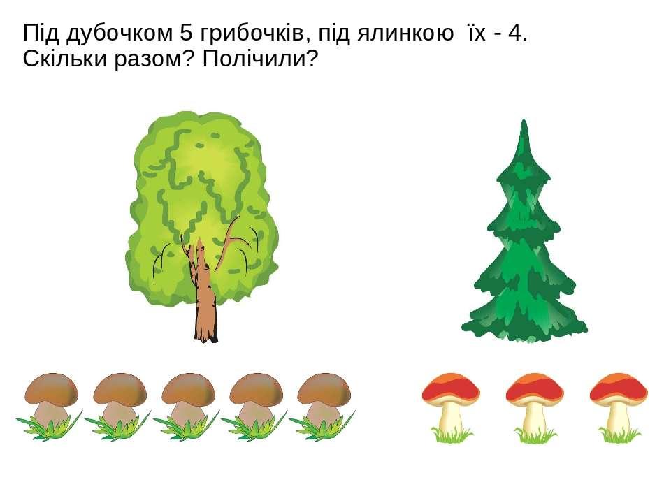 Під дубочком 5 грибочків, під ялинкою їх - 4. Скільки разом? Полічили?