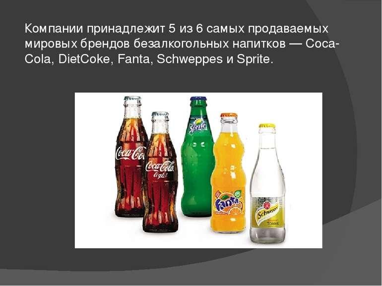Компании принадлежит 5 из 6 самых продаваемых мировых брендов безалкогольных ...