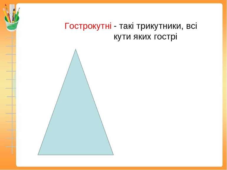 Гострокутні - такі трикутники, всі кути яких гострі