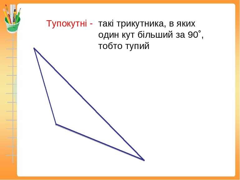 Тупокутні - такі трикутника, в яких один кут більший за 90˚, тобто тупий