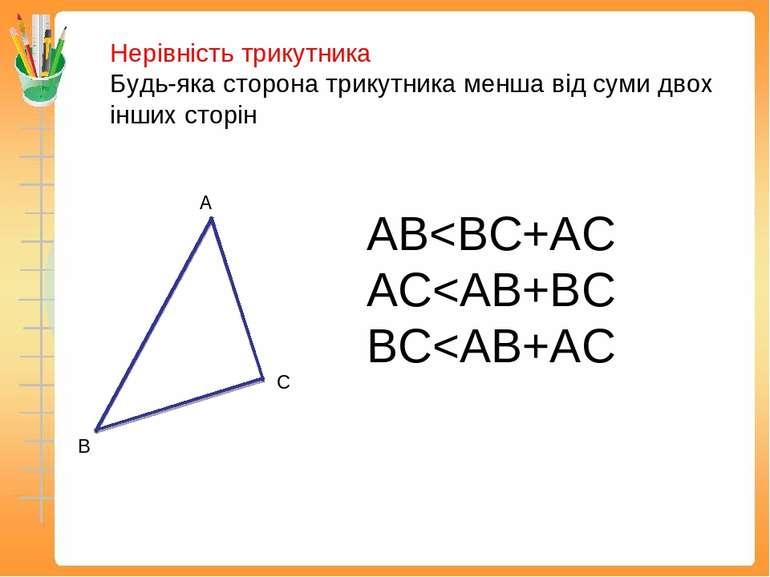Нерівність трикутника Будь-яка сторона трикутника менша від суми двох інших с...