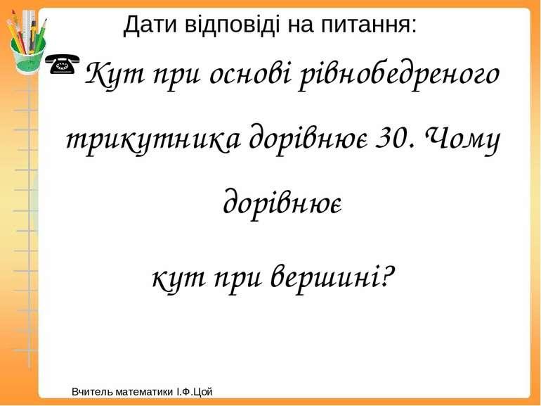 Дати відповіді на питання: Кут при основі рівнобедреного трикутника дорівнює ...