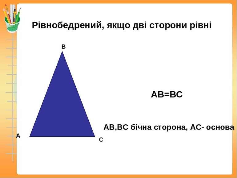 Рівнобедрений, якщо дві сторони рівні АВ=ВС АВ,ВС бічна сторона, АС- основа