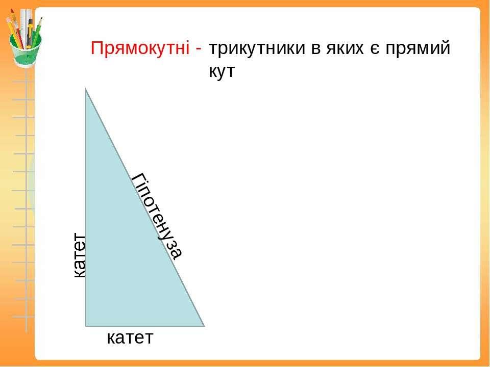 Прямокутні - трикутники в яких є прямий кут катет Гіпотенуза