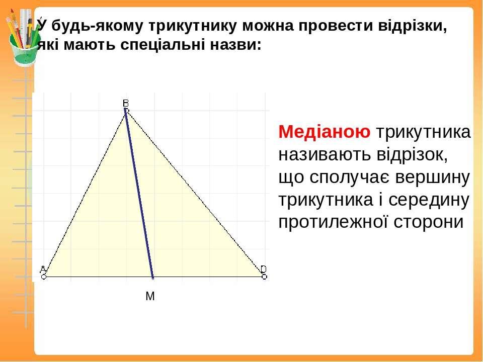 У будь-якому трикутнику можна провести відрізки, які мають спеціальні назви: ...
