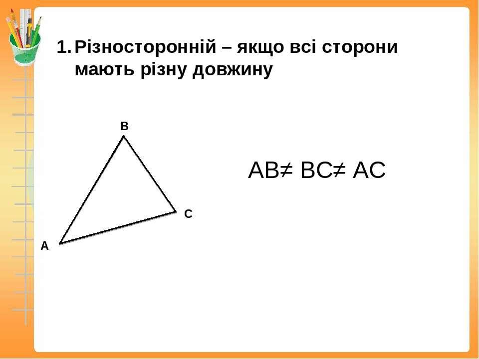 Різносторонній – якщо всі сторони мають різну довжину АВ≠ ВС≠ АС