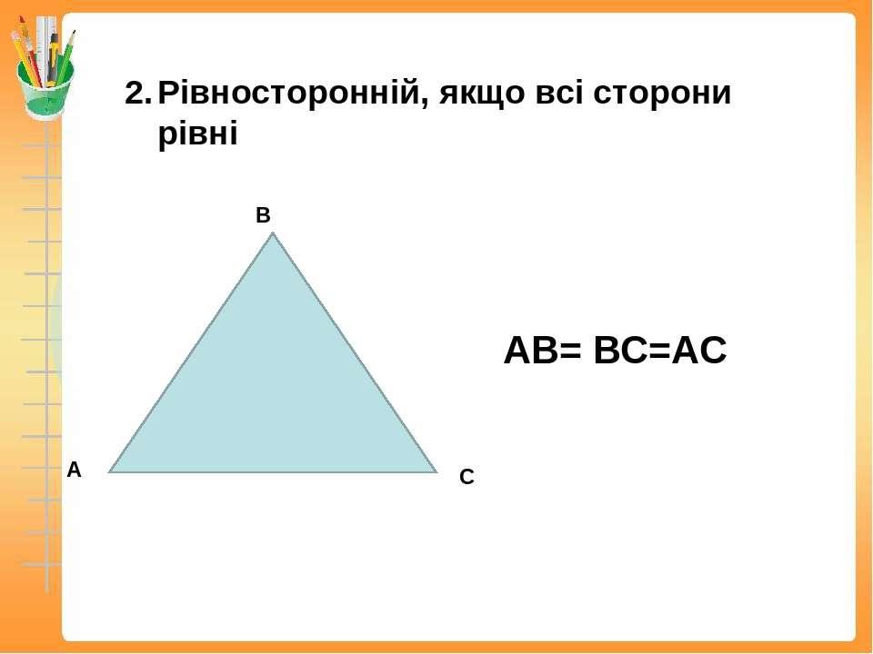 Рівносторонній, якщо всі сторони рівні АВ= ВС=АС
