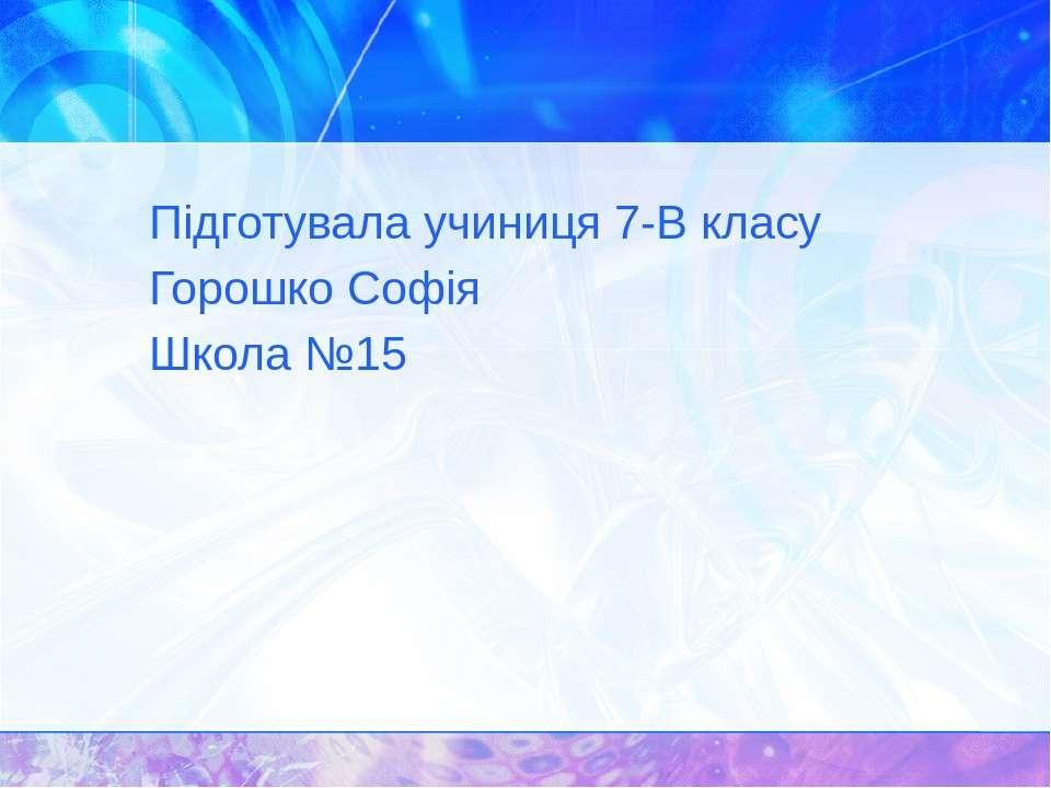 Підготувала учиниця 7-В класу Горошко Софія Школа №15