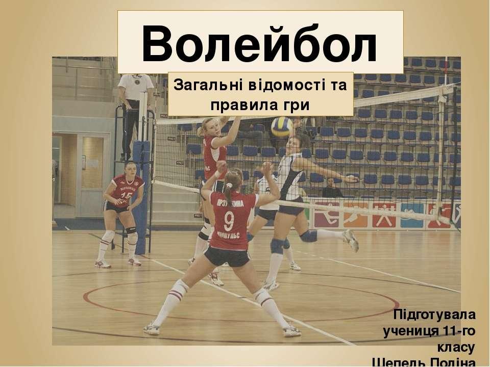 Волейбол Підготувала учениця 11-го класу Шепель Поліна Загальні відомості та ...