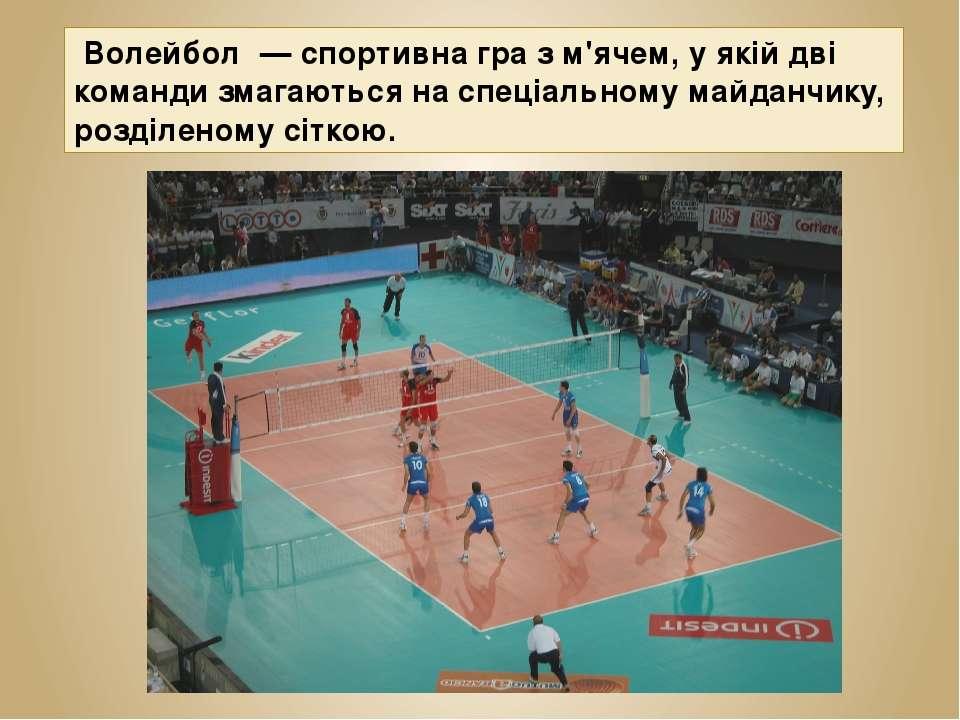 Волейбо л — спортивна гра з м'ячем, у якій дві команди змагаються на спеціал...