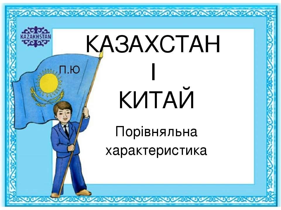 КАЗАХСТАН І КИТАЙ Порівняльна характеристика П.Ю