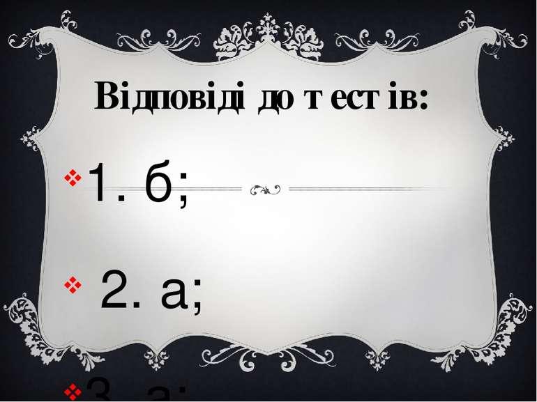 Відповіді до тестів: 1. б; 2. а; 3. а; 4.в; 5.б; 6.а;