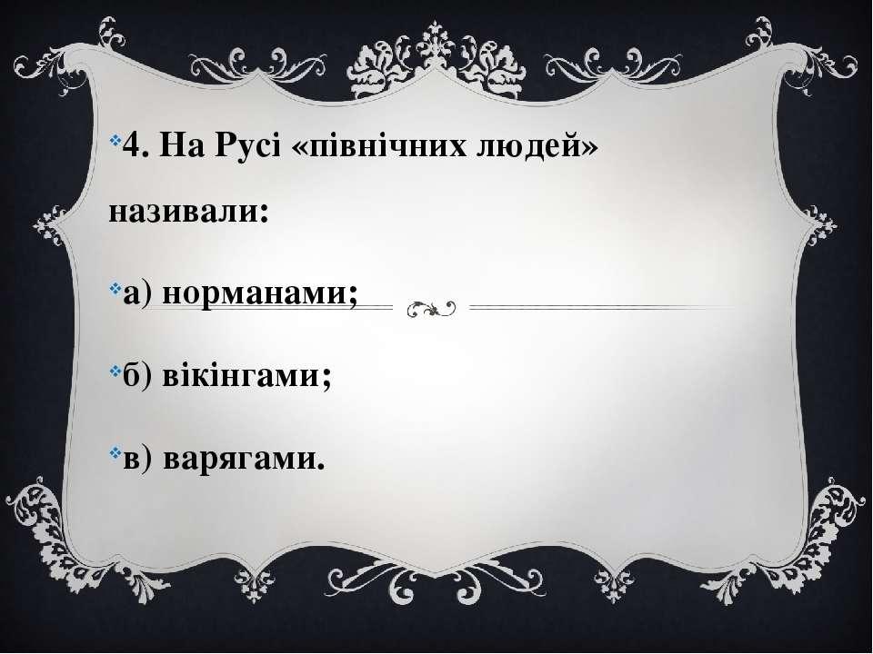 4. На Русі «північних людей» називали: а) норманами; б) вікінгами; в) варягами.