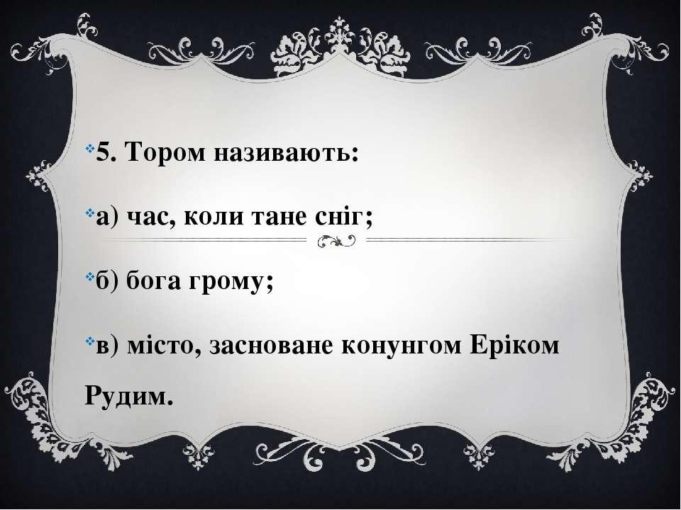 5. Тором називають: а) час, коли тане сніг; б) бога грому; в) місто, заснован...
