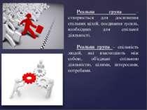 Реальна група – створюється для досягнення спільних цілей, поєднання зусиль, ...