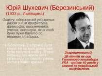 Юрій Шухевич (Березинський) (1933 р., Львівщина) Освіту, одержав від ув'язнен...