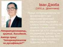 Іван Дзюба (1931 р., Донеччина) Літературознавець, критик, дисидент, Автор пр...