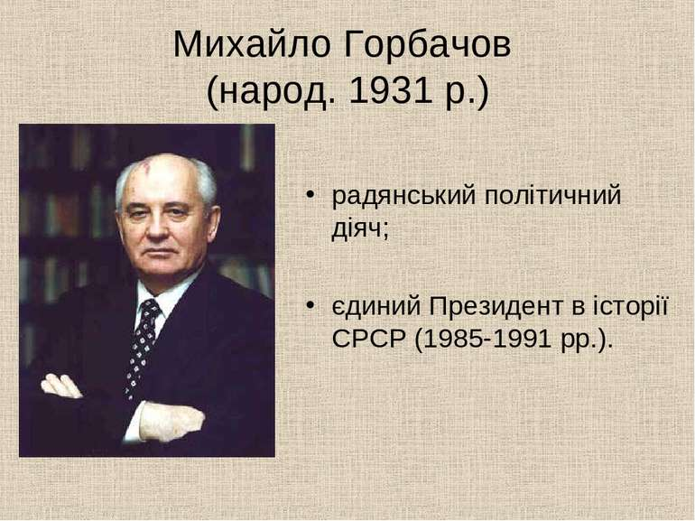 Михайло Горбачов (народ. 1931 р.) радянський політичний діяч; єдиний Президен...