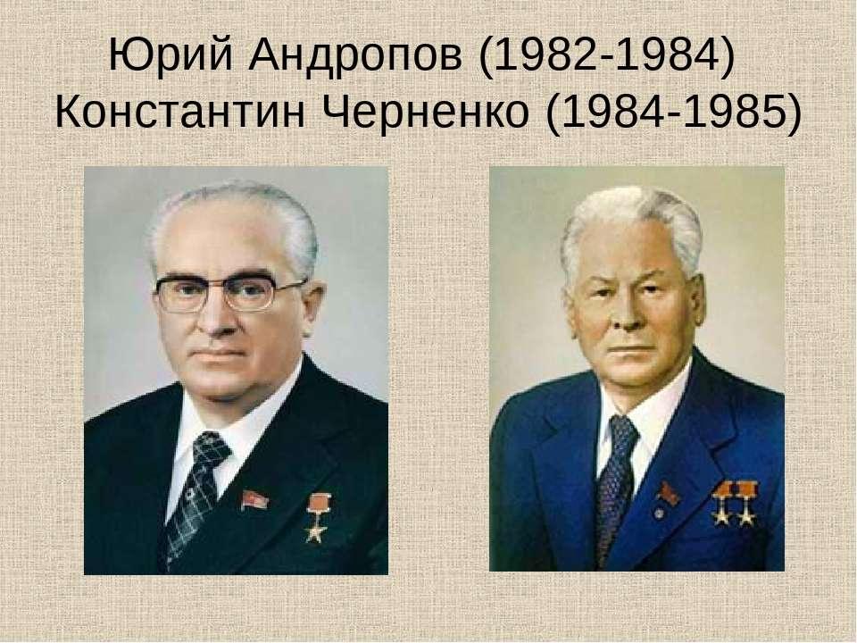 Юрий Андропов (1982-1984) Константин Черненко (1984-1985)