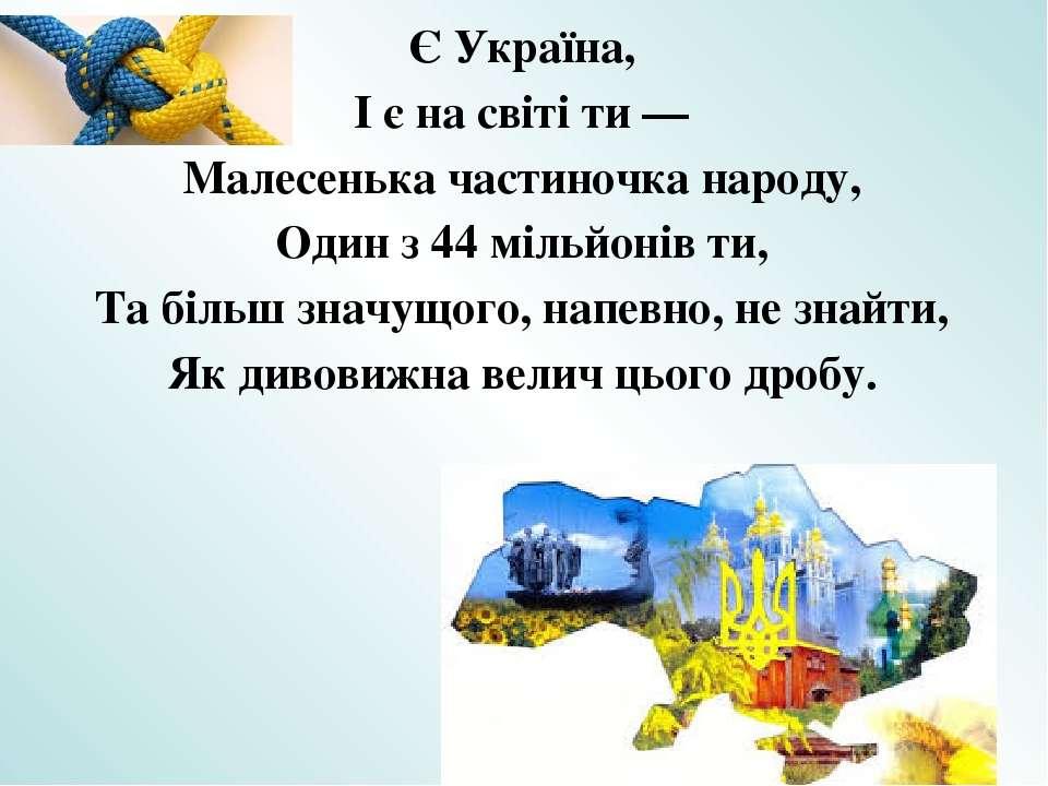Є Україна, І є на світі ти — Малесенька частиночка народу, Один з 44 мільйоні...