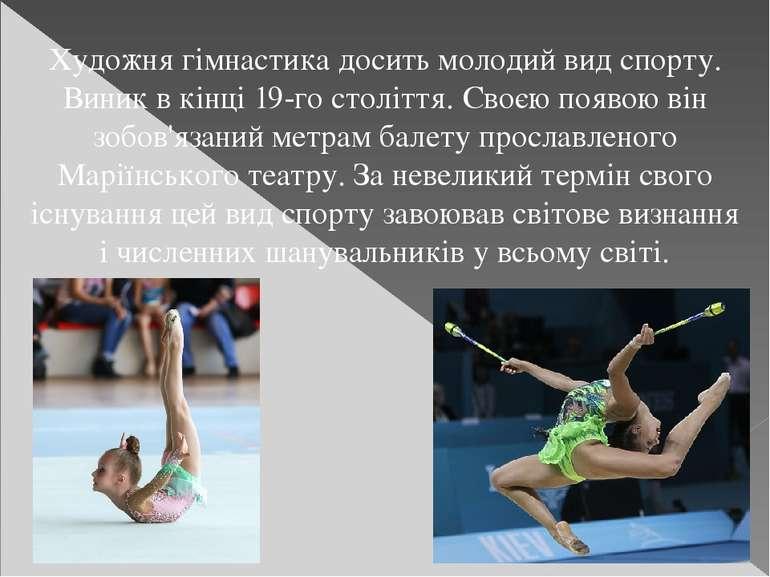 Художня гімнастика досить молодий вид спорту. Виник в кінці 19-го століття. С...