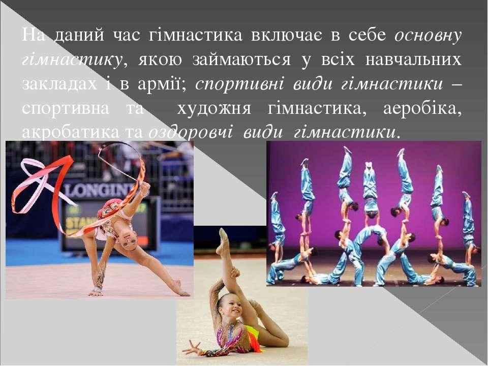 На даний час гімнастика включає в себе основну гімнастику, якою займаються у ...