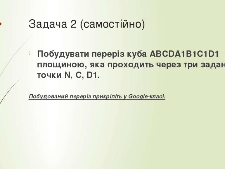 Задача 2 (самостійно) Побудувати переріз куба АВСDA1B1C1D1 площиною, яка прох...