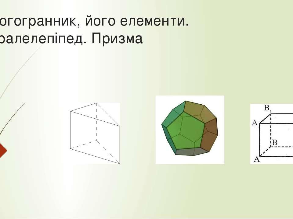 Многогранник, його елементи. Паралелепіпед. Призма