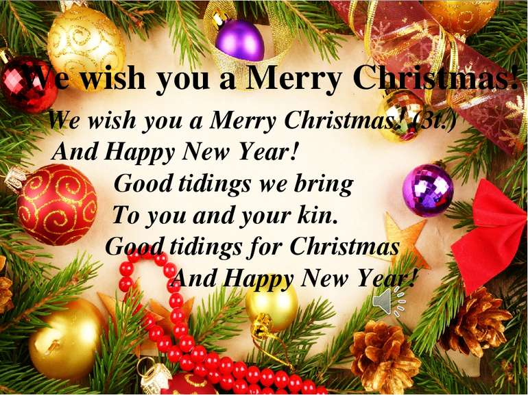 We wish you a Merry Christmas! We wish you a Merry Christmas! (3t.) And Happy...