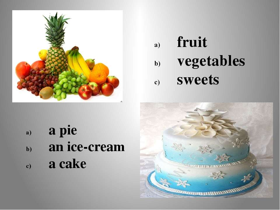 fruit vegetables sweets a pie an ice-cream a cake