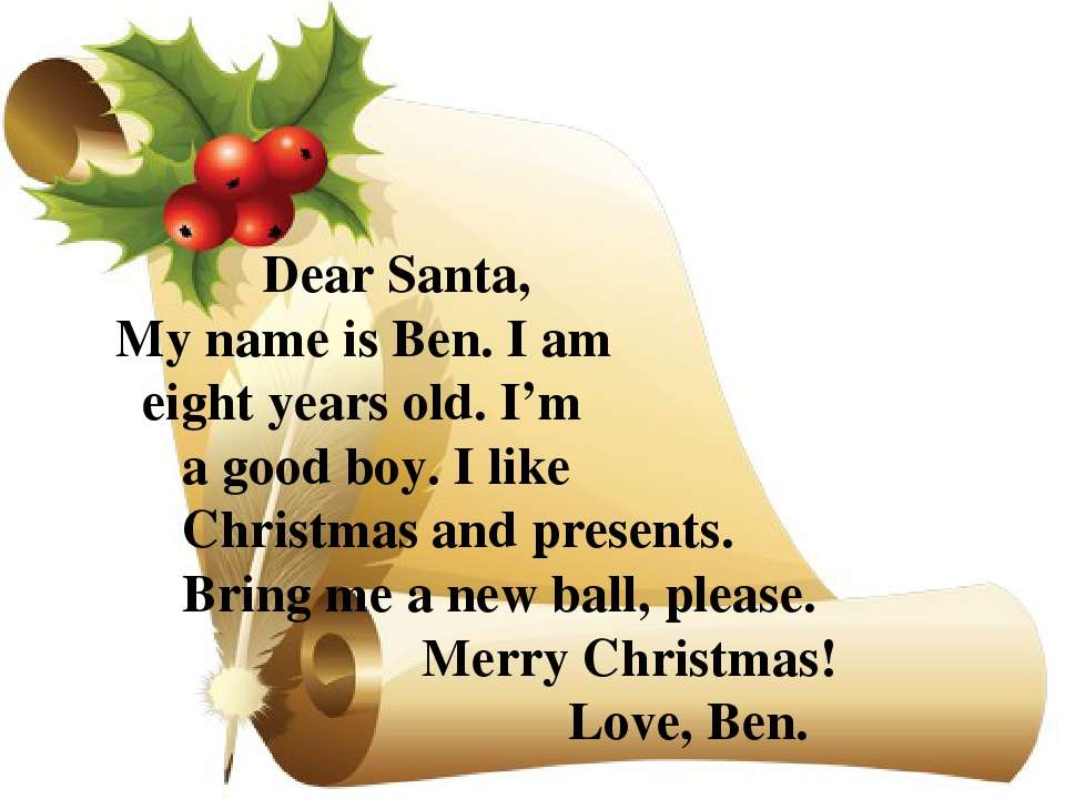Dear Santa, My name is Ben. I am eight years old. I'm a good boy. I like Chri...