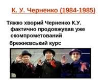 К. У. Черненко (1984-1985) Тяжко хворий Черненко К.У. фактично продовжував уж...