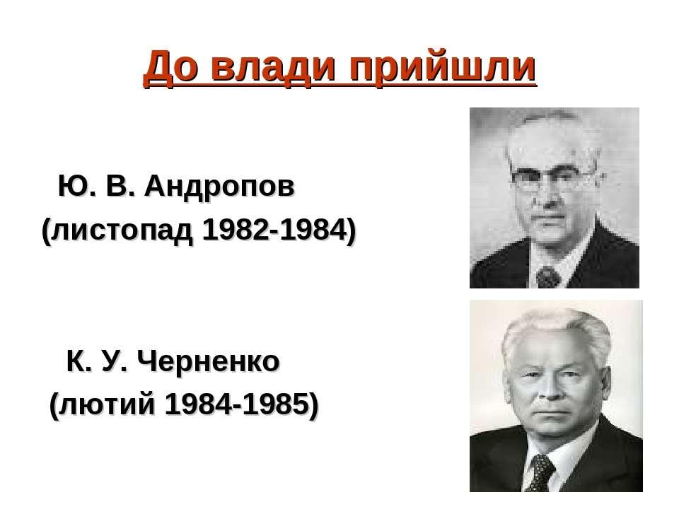 До влади прийшли Ю. В. Андропов (листопад 1982-1984) К. У. Черненко (лютий 19...
