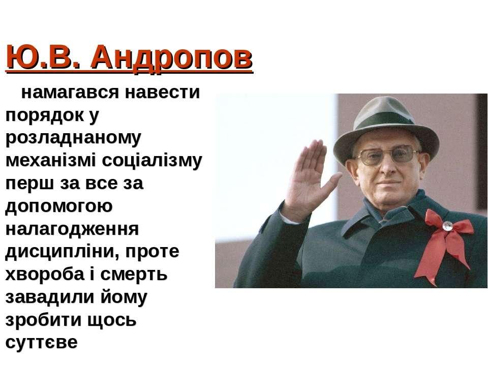 Ю.В. Андропов намагався навести порядок у розладнаному механізмі соціалізму п...