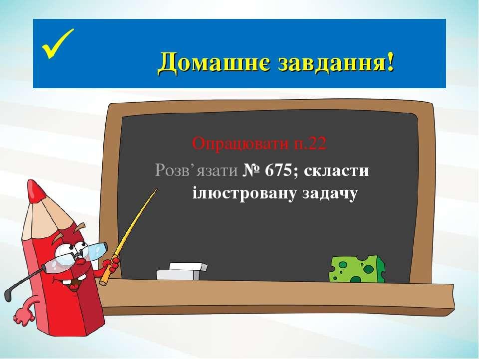 Домашнє завдання! Опрацювати п.22 Розв'язати № 675; скласти ілюстровану задачу