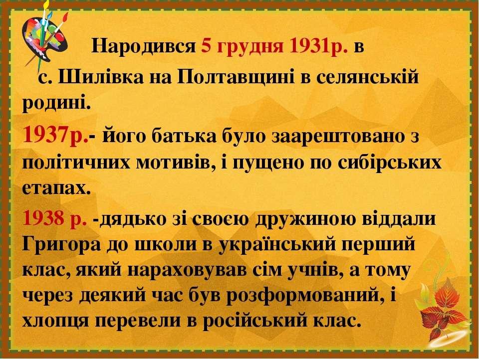 Народився 5 грудня 1931р. в с. Шилівка на Полтавщині в селянській родині. 193...