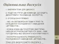 Оцінювальна дискусія 1. ВИБРАТИ ТЕМУ ДЛЯ ДИСКУСІЇ. 2. ПОДІЛ НА ГРУПИ (ДВІ КОМ...