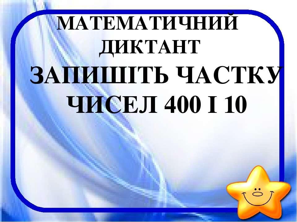МАТЕМАТИЧНИЙ ДИКТАНТ ЗАПИШІТЬ ЧАСТКУ ЧИСЕЛ 400 І 10