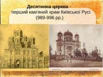 Десятинна церква - перший кам'яний храм Київської Русі (989-996 рр.)