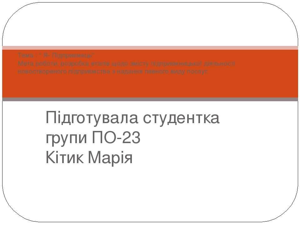 """Підготувала студентка групи ПО-23 Кітик Марія Тема : """" Я- Підприємець"""" Мета р..."""